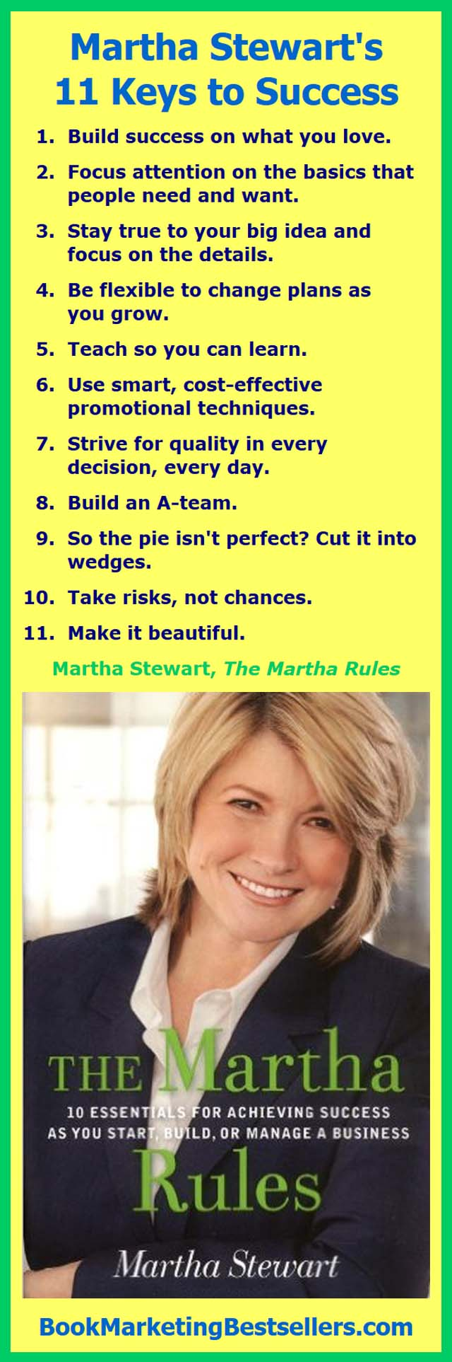 Martha Stewart's Rules for Success: Build success on what you love. Focus attention on the basics that people need and want. Stay true to your big idea and focus on the details...