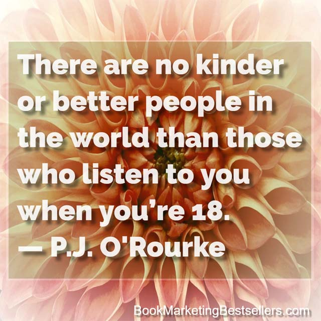 There are no kinder or better people in the world than those who listen to you when you're 18. - P J O'Rourke on Kindness