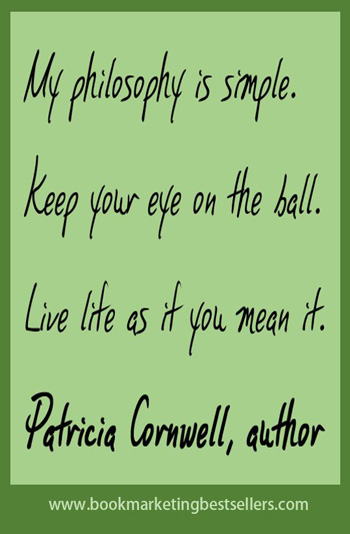 Patricia Cornwall on Life: My philosophy is simple. Keep your eye on the ball. Live life as if you mean it.