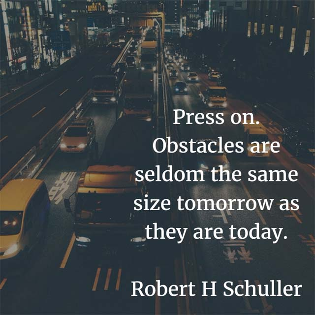 Robert H. Schuller on Pressing: Press on. Obstacles are seldom the same size tomorrow as they are today.