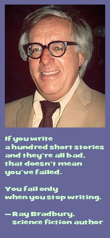 Ray Bradbury on Writing: If you write a hundred short stories and they're all bad, that doesn't mean you've failed. You fail only when you stop writing.