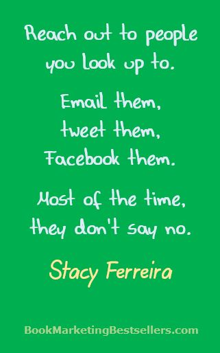 Reach out to people you look up to. Email them, tweet them, Facebook them. Most of the time, they don't say no. — Stacy Ferreira