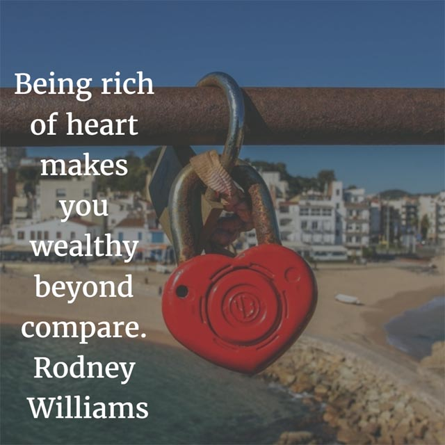 True Wealth quote: Being rich of heart makes you wealthy beyond compare. — Rodney Williams