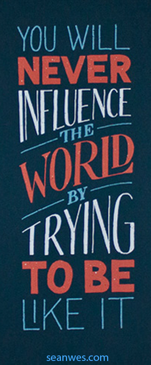 You will never influence the world by trying to be like it. - Sean McCabe
