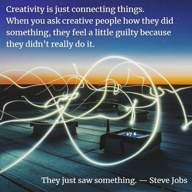 Steve Jobs on Creativity - Creativity is just connecting things. When you ask creative people how they did something, they feel a little guilty because they didn't really do it. They just saw something.