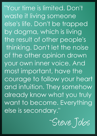 Steve Jobs on Following Your Heart: Your time is limited. Don't waste it living someone else's life. Don't be trapped by dogma, which is living the result of other people's thinking. Don't let the noise of the other opinion drown your own inner voice.