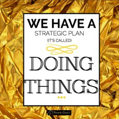 We have a strategic plan. It's called doing things.