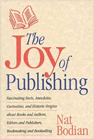 The Joy of Publishing: Fascinating Facts, Anecdotes, Curiosities, and Historic Origins about Books & Authors by Nat Bodian
