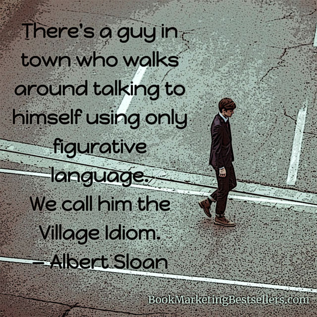 The Village Idiom Meme - There's a guy in town who walks around talking to himself using only figurative language. We call him the Village Idiom. — Albert Sloan