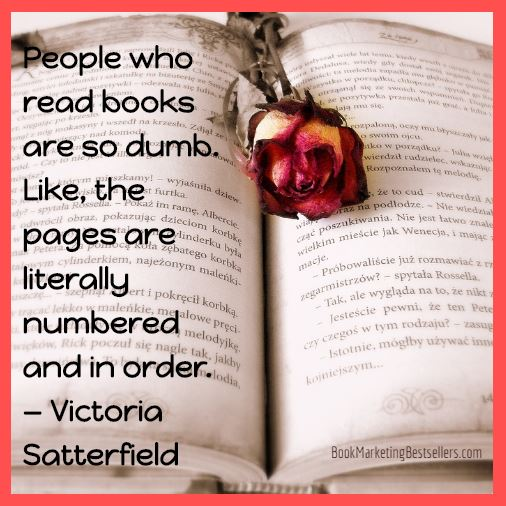 People who read books are so dumb. Like, the pages are literally numbered and in order. — Victoria Satterfield #books #readers