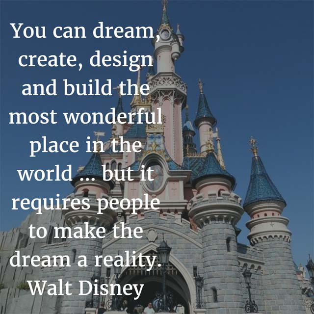Walt Disney on Dreams: You can dream, create, design and build the most wonderful place in the world ... but it requires people to make the dream a reality.