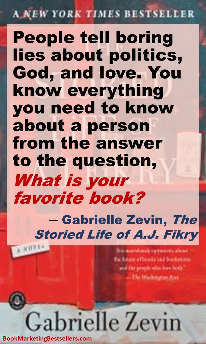 What Is Your Favorite Book? - People tell boring lies about politics, God, and love. You know everything you need to know about a person from the answer to the question, What is your favorite book? — Gabrielle Zevin, author, The Storied Life of A.J. Fikry