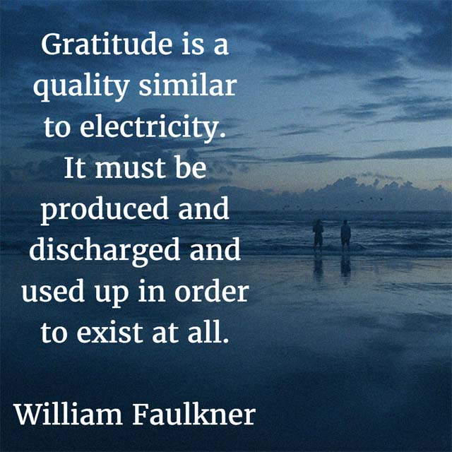 William Faulkner on Gratitude: Gratitude is a quality similar to electricity. It must be produced and discharged and used up in order to exist at all.