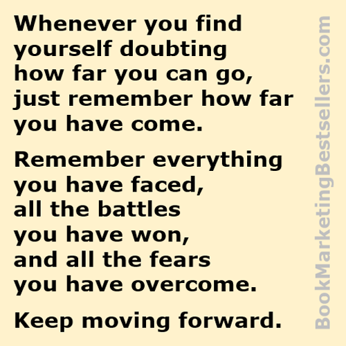 Whenever you find yourself doubting how far you can go, just remember how far you have come. Remember everything you have faced, all the battles you have won, and all the fears you have overcome. Keep moving forward.