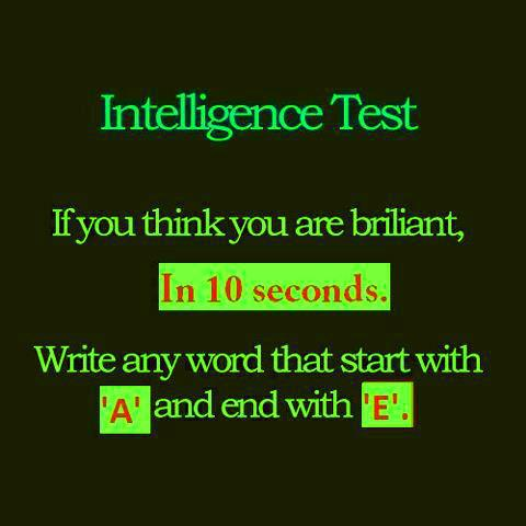 The True Intelligence Test as a Meme: If you think you are brilliant, in ten seconds, write any word that starts with 'A' and ends with 'E'.